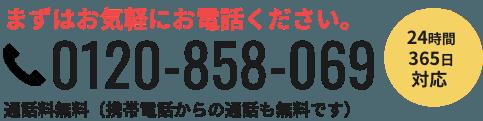 まずはお気軽にお電話ください。 0120-858-069  通話料無料(携帯電話からの通話も無料です) 24時間365日対応