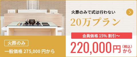 一般価格250,000円から 火葬のみで仏具付 やさしい20 会員価格 15%割引~ 200,000円から(税抜)